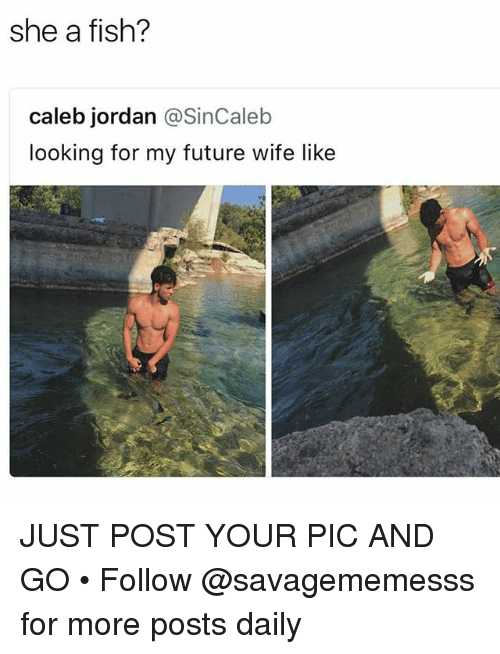 Future, Memes, and Fish: she a fish?  caleb jordan @SinCaleb  looking for my future wife like JUST POST YOUR PIC AND GO • Follow @savagememesss for more posts daily