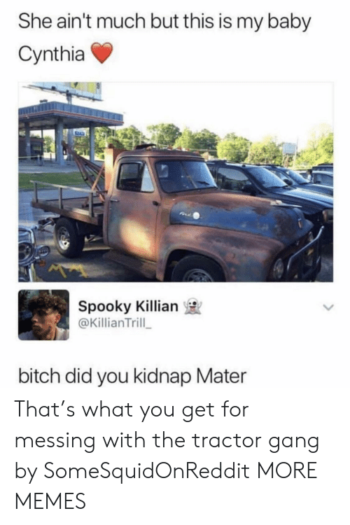 kidnap: She ain't much but this is my baby  Cynthia  Spooky Killian  @KillianTrill  bitch did you kidnap Mater That's what you get for messing with the tractor gang by SomeSquidOnReddit MORE MEMES