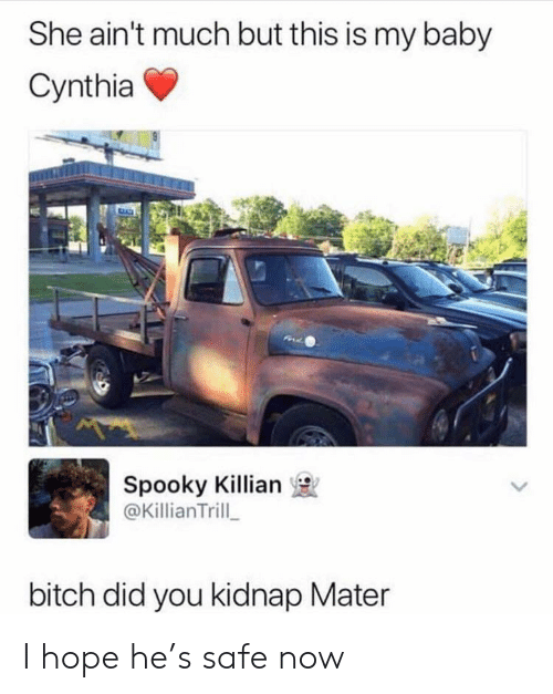 kidnap: She ain't much but this is my baby  Cynthia  Spooky Killian  @KillianTrill  bitch did you kidnap Mater I hope he's safe now