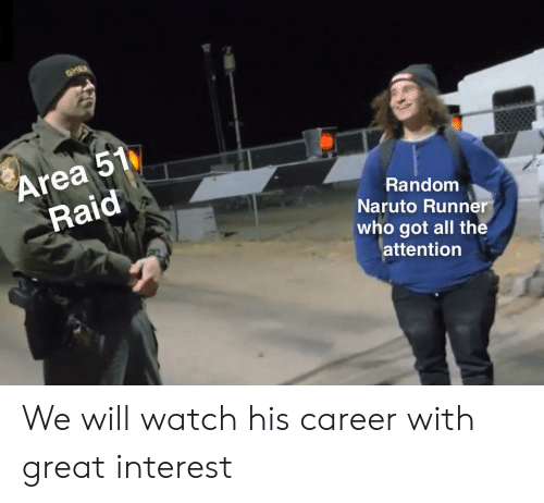 Naruto, Watch, and All The: SHE  Area 51  Raid  Random  Naruto Runner  who got all the  attention We will watch his career with great interest