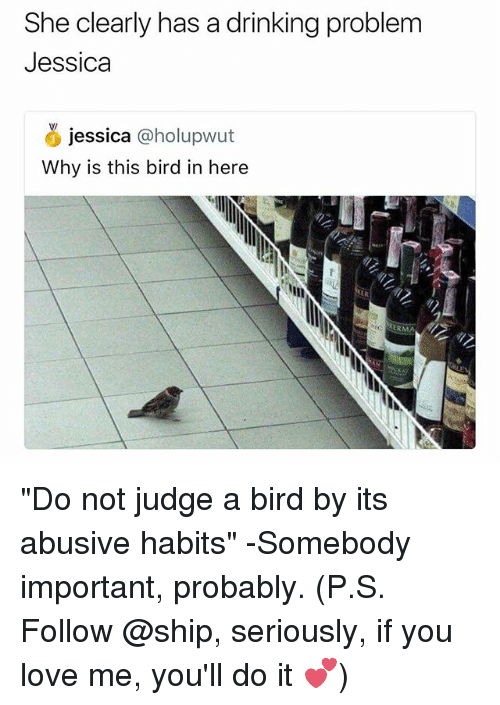 """Drinking, Love, and Dank Memes: She clearly has a drinking problem  Jessica  jessica holupwut  Why is this bird in here  ERMA """"Do not judge a bird by its abusive habits"""" -Somebody important, probably. (P.S. Follow @ship, seriously, if you love me, you'll do it 💕)"""