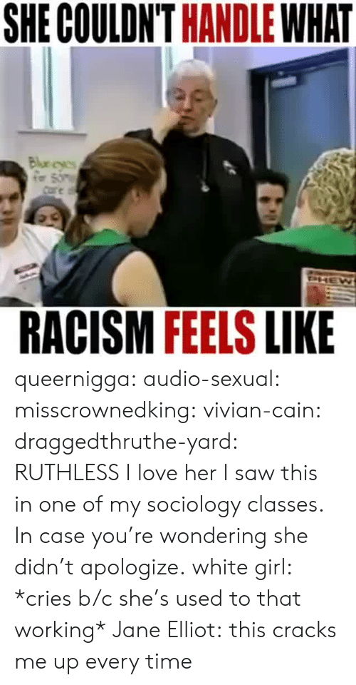 Gif, Love, and Racism: SHE COULDN'T HANDLE WHAT  RACISM FEELS LIKE queernigga:  audio-sexual:  misscrownedking:   vivian-cain:  draggedthruthe-yard:  RUTHLESS  I love her   I saw this in one of my sociology classes. In case you're wondering she didn't apologize.   white girl: *cries b/c she's used to that working* Jane Elliot:  this cracks me up every time