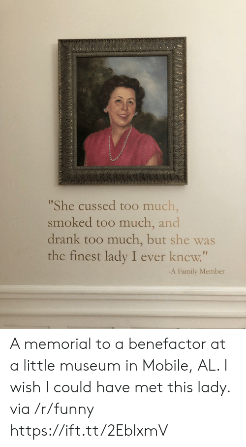 """Family, Funny, and Too Much: She cussed too much,  smoked too much, and  drank too much, but she was  the finest lady I ever knew.""""  1p  -A Family Member A memorial to a benefactor at a little museum in Mobile, AL. I wish I could have met this lady. via /r/funny https://ift.tt/2EblxmV"""