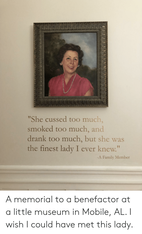 """Family, Too Much, and Mobile: She cussed too much,  smoked too much, and  drank too much, but she was  the finest lady I ever knew.""""  1p  -A Family Member A memorial to a benefactor at a little museum in Mobile, AL. I wish I could have met this lady."""
