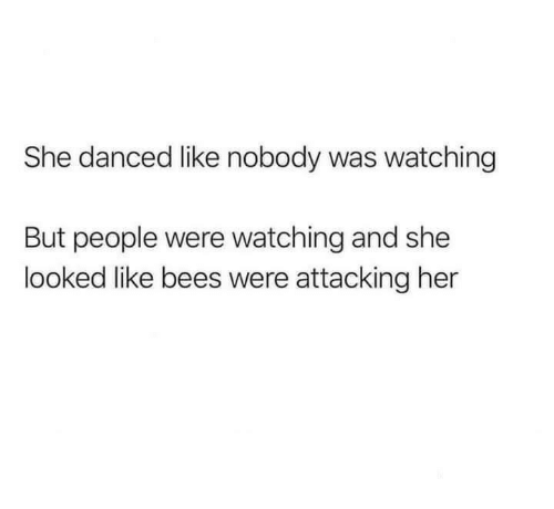 Bees, Her, and She: She danced like nobody was watching  But people were watching and she  looked like bees were attacking her