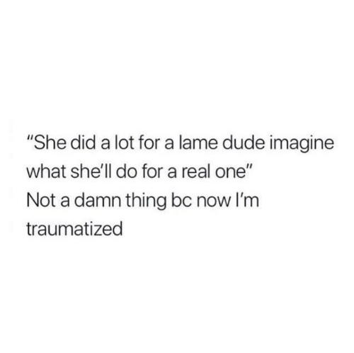 "Traumatized: ""She did a lot for a lame dude imagine  what she'll do for a real one""  Not a damn thing bc now I'm  traumatized"
