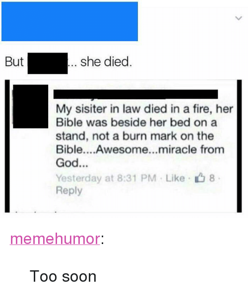 "Fire, God, and Soon...: she died  But  My sisiter in law died in a fire, her  Bible was beside her bed on a  stand, not a burn mark on the  Bible....Awesome...miracle from  God...  Yesterday at 8:31 PM Like 8  Reply <p><a href=""http://memehumor.net/post/171661039643/too-soon"" class=""tumblr_blog"">memehumor</a>:</p>  <blockquote><p>Too soon</p></blockquote>"