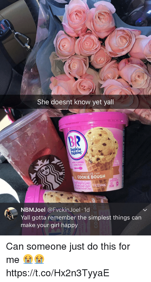 Doughe: She doesnt know yet yall  BR  baskiN  obbiNs  NORE FLAYORS  MORE FUN.  CHOCOLATE CHIP  COOKIE DOUGH  FL OZ (414mL)  ICE  CREAM  NBMJoel @FvckinJoel 10d  Yall gotta remember the simplest things can  make your girl happy Can someone just do this for me 😭😭 https://t.co/Hx2n3TyyaE