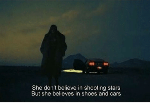 shooting stars: She don't believe in shooting stars  But she believes in shoes and cars