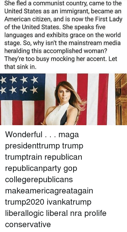 Memes, American, and Trump: She fled a communist country, came to the  United States as an immigrant, became an  American citizen, and is now the First Lady  of the United States. She speaks five  languages and exhibits grace on the world  stage. So, why isn't the mainstream media  heralding this accomplished woman?  They're too busy mocking her accent. Let  that sink in. Wonderful . . . maga presidenttrump trump trumptrain republican republicanparty gop collegerepublicans makeamericagreatagain trump2020 ivankatrump liberallogic liberal nra prolife conservative