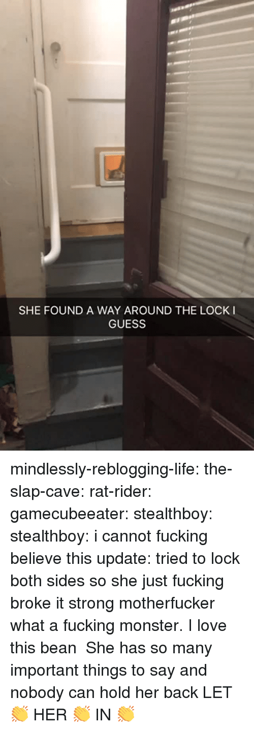 Fucking, Life, and Love: SHE FOUND A WAY AROUND THE LOCK I  GUESS mindlessly-reblogging-life:  the-slap-cave:  rat-rider:  gamecubeeater:  stealthboy:  stealthboy: i cannot fucking believe this update: tried to lock both sides so she just fucking broke it   strong motherfucker  what a fucking monster. I love this bean    She has so many important things to say and nobody can hold her back   LET 👏 HER 👏 IN 👏