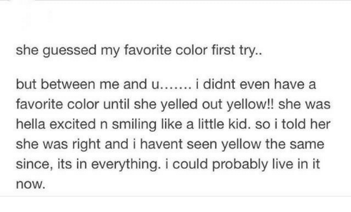 First Try: she guessed my favorite color first try..  but between me and u i didnt even have a  favorite color until she yelled out yellow!! she was  hella excited n smiling like a little kid. so i told her  she was right and i havent seen yellow the same  since, its in everything. i could probably live in it  now.