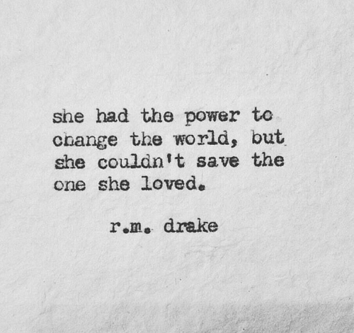 Drake, Power, and World: she had the power to  change  she couldnit save the  one she loved.  the world, but  r.m. drake