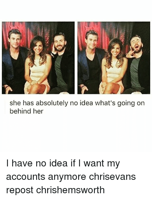 Memes, 🤖, and Idea: she has absolutely no idea what's going on  behind her I have no idea if I want my accounts anymore chrisevans repost chrishemsworth