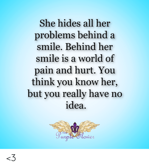 World Of: She hides all her  problems behind a  smile. Behind her  smile is a world of  pain and hurt. You  think you know her,  but you really have no  idea  THE  Purple'tower <3