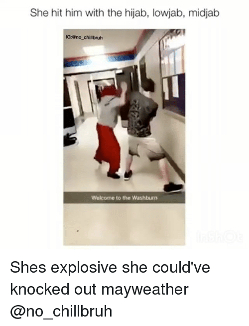 Funny, Mayweather, and Him: She hit him with the hijab, lowjab, midjab  IG:@no_chillbruh  Welcome to the Washburn Shes explosive she could've knocked out mayweather @no_chillbruh