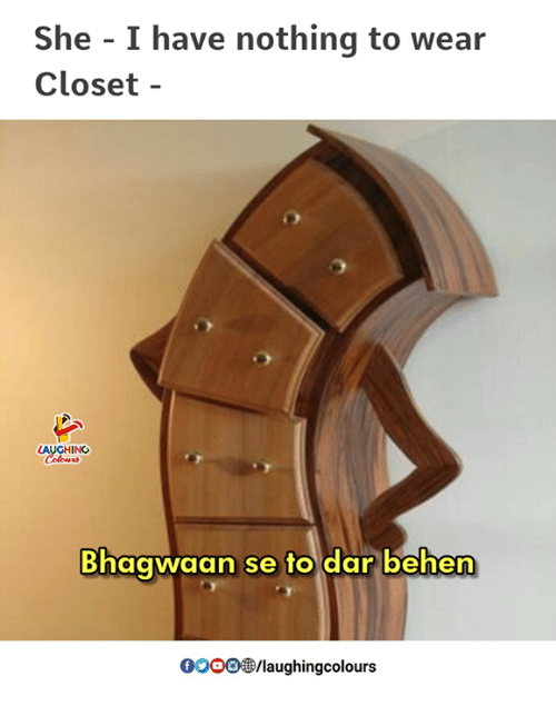 Gooo, Indianpeoplefacebook, and She: She - I have nothing to wear  Closet -  AUGHING  Bhaqwaan se to dar behen  GOOO®/laughingcolours