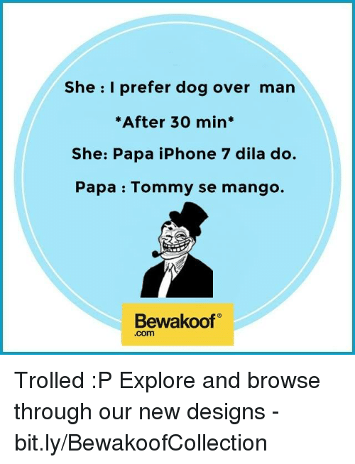 Overly Manly: She I prefer dog over man  *After 30 min  She: Papa iPhone 7 dila do.  Papa Tommy se mango.  Bewakoof  .com Trolled :P Explore and browse through our new designs - bit.ly/BewakoofCollection