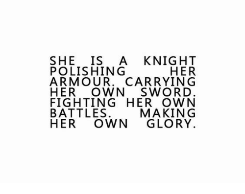 Sword, Her, and Glory: SHE IS A KNIGHT  HER  ARMOUR. CARRYING  HER OWN SWORD  FIGHTING HER OWN  MAKING  HER OWN GLORY  POLISHING  ARTOW MAUR^