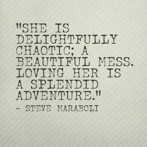 "Beautiful, Her, and Chaotic: ""SHE IS  DELIGHTFULLY  CHAOTIC; A  BEAUTIFUL MESS.  LOVING HER IS  A SPLENDID  ADVENTURE.""  STEVE MARABOLI"