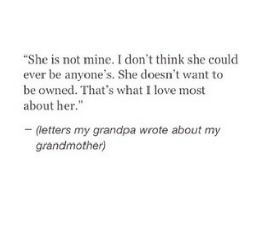 "Love, Grandpa, and Her: ""She is not mine. I don't think she could  ever be anyone's. She doesn't want to  be owned. That's what I love most  about her  (letters my grandpa wrote about my  grandmother)"