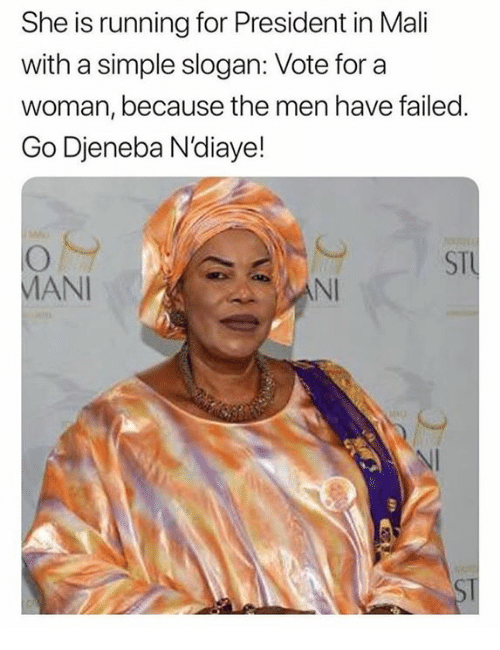 mani: She is running for President in Mali  with a simple slogan: Vote for a  woman, because the men have failed.  Go Djeneba N'diaye!  STU  MANI  NI  NI