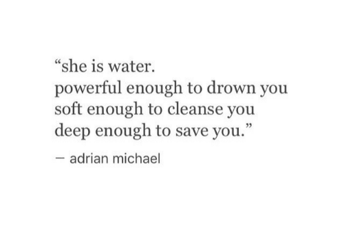 "Michael, Water, and Powerful: ""she is water.  powerful enough to drown you  soft enough to cleanse you  deep enough to save you.""  adrian michael"