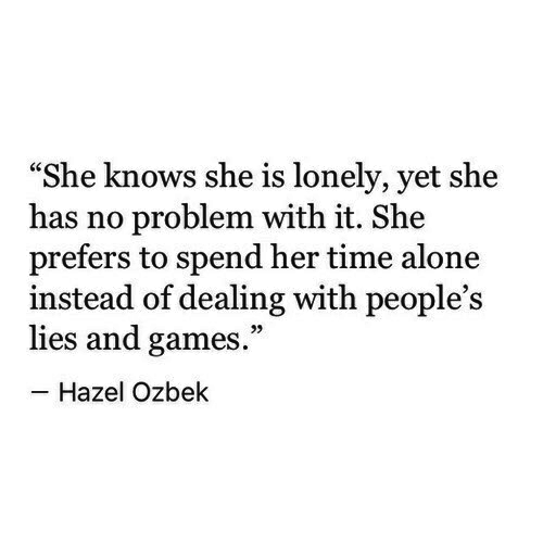 """Being Alone, She Knows, and Games: """"She knows she is lonely, yet she  has no problem with it. She  prefers to spend her time alone  instead of dealing with people's  lies and games.""""  Hazel Ozbek"""