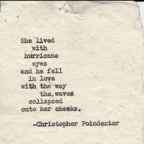 christopher: She lived  with  hurricane  eyes  and he fell  in love  with the way  the, waves  collapsed  onto her cheeks.  -Christopher Poindexter