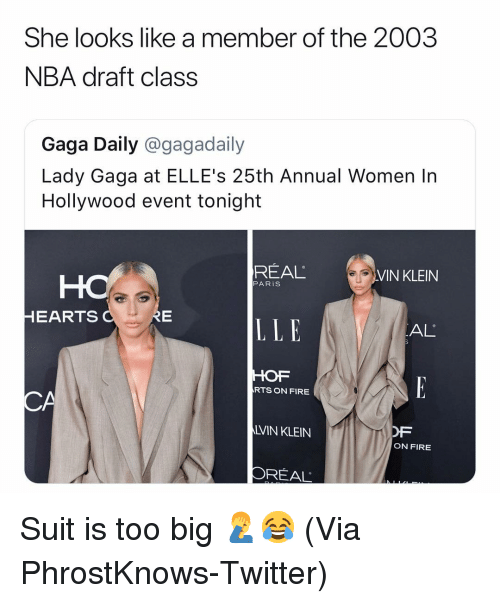 Basketball, Fire, and Lady Gaga: She looks like a member of the 2003  NBA draft class  Gaga Daily @gagadaily  Lady Gaga at ELLE's 25th Annual Women In  Hollywood event tonight  REAL  VIN KLEIN  PARiS  HEARTS  LLE  AL  HOF  RTS ON FIRE  CA  LVIN KLEIN  OF  ON FIRE  OREAL Suit is too big 🤦‍♂️😂 (Via ‪PhrostKnows‬-Twitter)