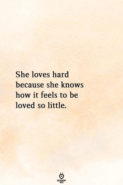 She Knows, How, and She: She loves hard  because she knows  how it feels to be  loved so little.  ELATIONG