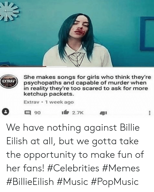Girls, Memes, and Music: She makes songs for girls who think they're  psychopaths and capable of murder when  in reality they're too scared to ask for more  ketchup packets  Extrav 1 week ago  EXTRAV  90  2.7K We have nothing against Billie Eilish at all, but we gotta take the opportunity to make fun of her fans! #Celebrities #Memes #BillieEilish #Music #PopMusic