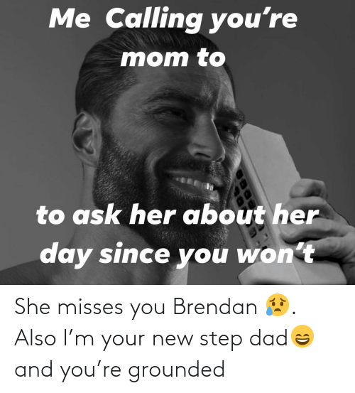 grounded: She misses you Brendan 😥. Also I'm your new step dad😄 and you're grounded