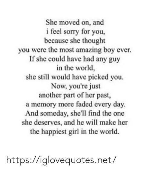 Moved: She moved on, and  i feel sorry for you,  because she thought  you were the most amazing boy ever.  If she could have had any guy  in the world,  she still would have picked you.  Now, you're just  another part of her past,  a memory more faded every day.  And someday, she'll find the one  she deserves, and he will make her  the happiest girl in the world. https://iglovequotes.net/