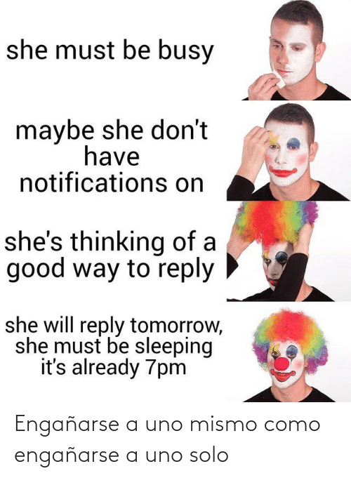 busy: she must be busy  maybe she don't  have  notifications on  she's thinking of a  good way to reply  she will reply tomorrow,  she must be sleeping  it's already 7pm Engañarse a uno mismo como engañarse a uno solo