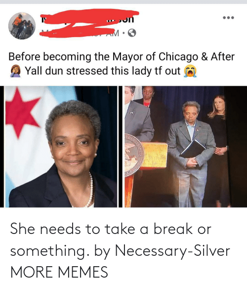 necessary: She needs to take a break or something. by Necessary-Silver MORE MEMES