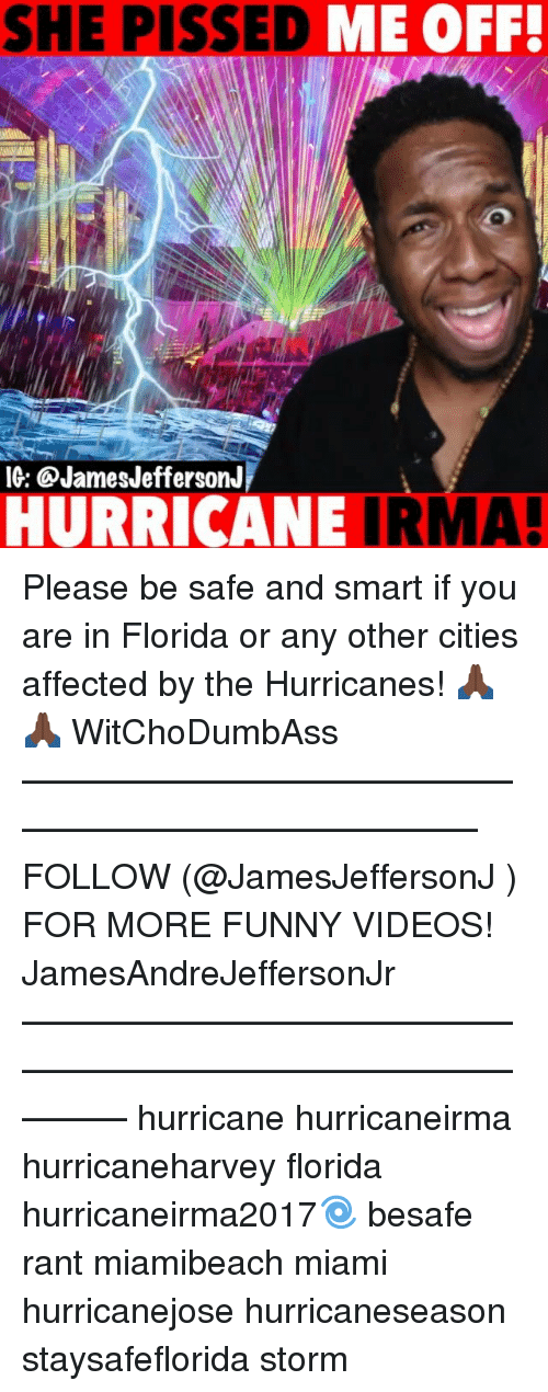 Funny, Memes, and Videos: SHE PISSED  ME OFF!  IG: @JamesJeffersonJ  HURRICANE IRMA! Please be safe and smart if you are in Florida or any other cities affected by the Hurricanes! 🙏🏿🙏🏿 WitChoDumbAss ——————————————————————————— FOLLOW (@JamesJeffersonJ ) FOR MORE FUNNY VIDEOS! JamesAndreJeffersonJr ——————————————————————————————— hurricane hurricaneirma hurricaneharvey florida hurricaneirma2017🌀 besafe rant miamibeach miami hurricanejose hurricaneseason staysafeflorida storm