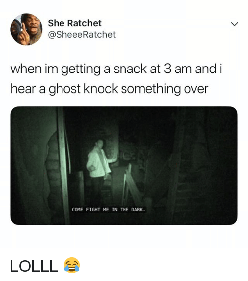 Ratchet, Ghost, and Relatable: She Ratchet  @SheeeRatchet  when im getting a snack at 3 am and i  hear a ghost knock something over  COME FIGHT ME IN THE DARK. LOLLL 😂