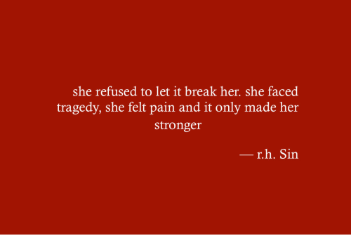 Break, Pain, and Her: she refused to let it break her. she faced  tragedy, she felt pain and it only made her  stronger  r.h. Sin