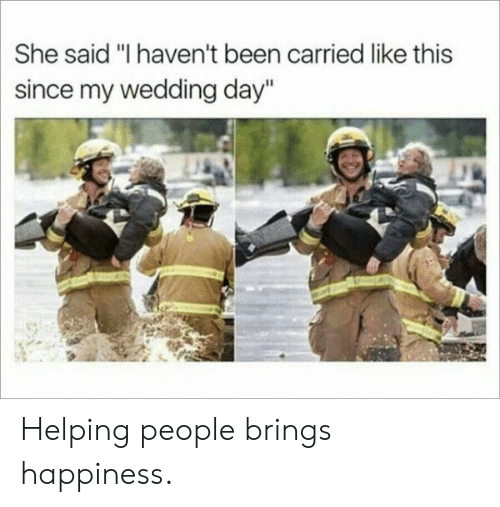 "Wedding, Wedding Day, and Happiness: She said ""I haven't been carried like this  since my wedding day"" Helping people brings happiness."