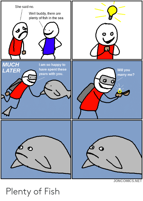 will you marry me: She said no.  Well buddy, there are  plenty of fish in the sea  MUCH  LATER  I am so happy to  have spent these  years with you  Will you  marry me?  JONCOMICS.NET Plenty of Fish