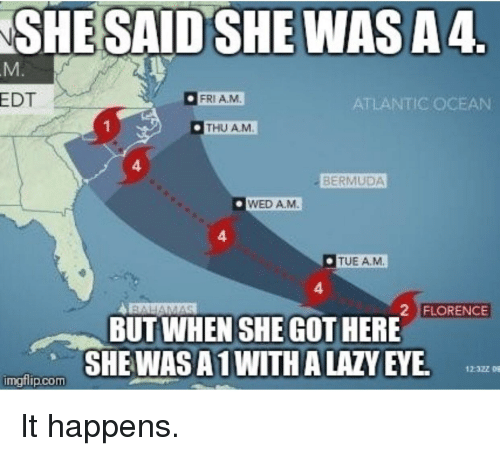 Lazy, Bermuda, and Ocean: SHE SAID SHE WASA4  EDT  FRIA.M  ATLANTIC OCEAN  THU AM  4  BERMUDA  WED A.M  4  TUE AM  4  2 FLORENCE  BUT WHEN SHE GOT HERE  SHEWASA1 WITH A LAZY EYE  imgflip.com It happens.