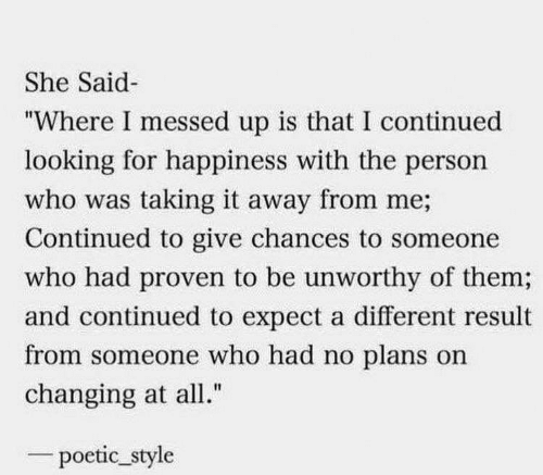 "Plans: She Said  ""Where I messed up is that I continued  looking for happiness with the person  who was taking it away from me;  Continued to give chances to someone  who had proven to be unworthy of them;  and continued to expect a different result  from someone who had no plans on  changing at all.""  poetic_style"