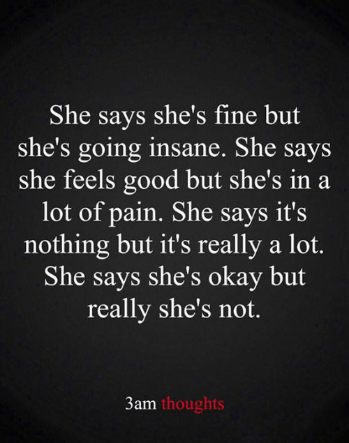 Going Insane: She says she's fine but  she's going insane. She says  she feels good but she's in a  lot of pain. She says it's  nothing but it's really a lot.  She says she's okay but  really she's not.  3am thoughts