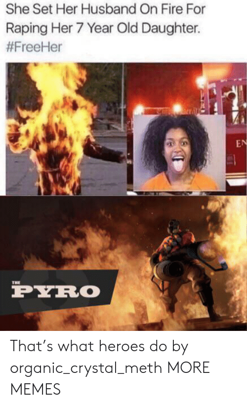 organic: She Set Her Husband On Fire For  Raping Her 7 Year Old Daughter.  #FreeHer  nrral  EN  THE  PYRO That's what heroes do by organic_crystal_meth MORE MEMES