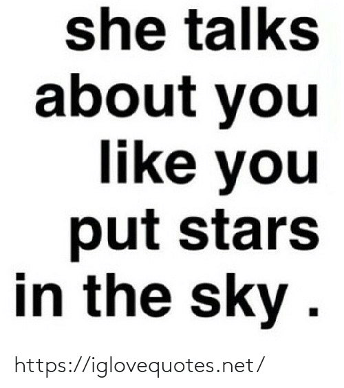 The Sky: she talks  about you  like you  put stars  in the sky . https://iglovequotes.net/