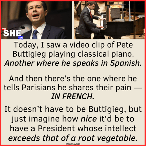 Memes, Saw, and Spanish: SHE  Today, I saw a video clip of Pete  Buttigieg playing classical piano  Another where he speaks in Spanish.  And then there's the one where he  tells Parisians he shares their pain _  IN FRENCH  It doesn't have to be Buttigieg, but  just imagine how nice it'd be to  have a President whose intellect  exceeds that of a root vegetable
