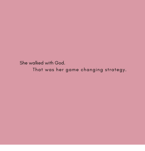 God, Game, and Her: She walked with God.  That was her game changing strategy.