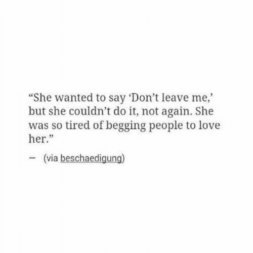"Love, Her, and Wanted: ""She wanted to say 'Don't leave me,  but she couldn't do it, not again. She  was so tired of begging people to love  her.""  23  (via beschaedigung)"