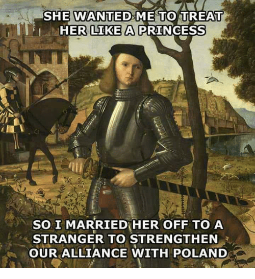 Princess, Poland, and Her: SHE WANTEDsME TO TREAT  HER LIKE A PRINCESS  SO I MARRIED HER OFF TO A  STRANGER TO STRENGTHEN  OUR ALLIANCE WITH POLAND